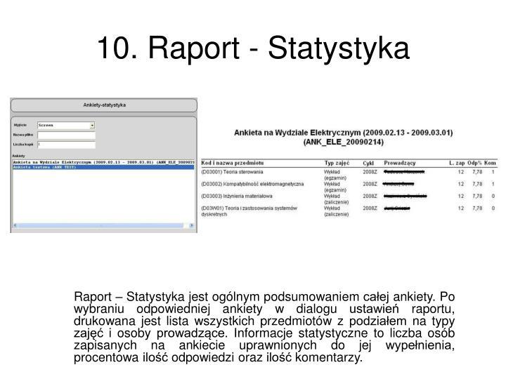 Raport – Statystyka jest ogólnym podsumowaniem całej ankiety. Po wybraniu odpowiedniej ankiety w dialogu ustawień raportu, drukowana jest lista wszystkich przedmiotów z podziałem na typy zajęć i osoby prowadzące. Informacje statystyczne to liczba osób zapisanych na ankiecie uprawnionych do jej wypełnienia, procentowa ilość odpowiedzi oraz ilość komentarzy.