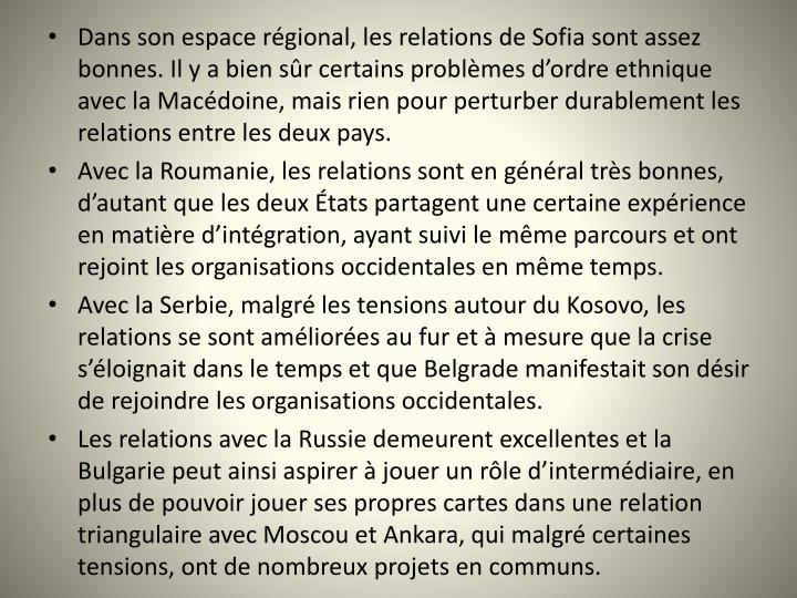 Dans son espace régional, les relations de Sofia sont assez bonnes. Il y a bien sûr certains problèmes d'ordre ethnique avec la Macédoine, mais rien pour perturber durablement les relations entre les deux pays.
