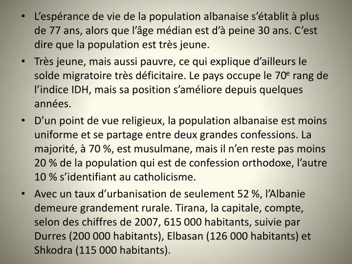 L'espérance de vie de la population albanaise s'établit à plus de 77 ans, alors que l'âge médian est d'à peine 30 ans. C'est dire que la population est très jeune.