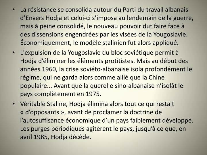 La résistance se consolida autour du Parti du travail albanais d'Envers Hodja et celui-ci s'imposa au lendemain de la guerre, mais à peine consolidé, le nouveau pouvoir dut faire face à des dissensions engendrées par les visées de la Yougoslavie. Économiquement, le modèle stalinien fut alors appliqué.