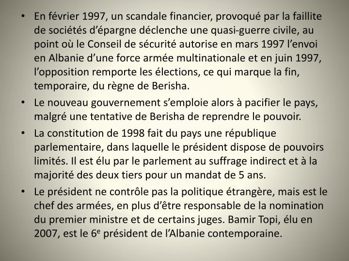 Enfévrier1997,unscandale financier, provoqué par la faillite de sociétés d'épargne déclenche une quasi-guerre civile, au point où le Conseil de sécurité autorise en mars 1997 l'envoi en Albanie d'une force armée multinationale et en juin 1997, l'opposition remporte les élections, ce qui marque la fin, temporaire, du règne de Berisha.