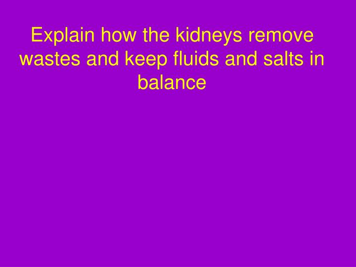 Explain how the kidneys remove wastes and keep fluids and salts in balance