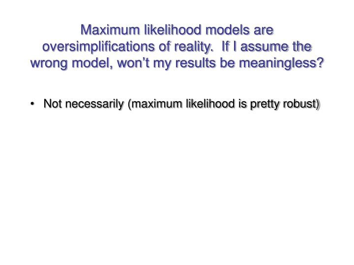Maximum likelihood models are oversimplifications of reality.  If I assume the wrong model, won't my results be meaningless?