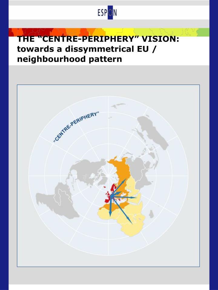 "THE ""CENTRE-PERIPHERY"" VISION: towards a dissymmetrical EU / neighbourhood pattern"