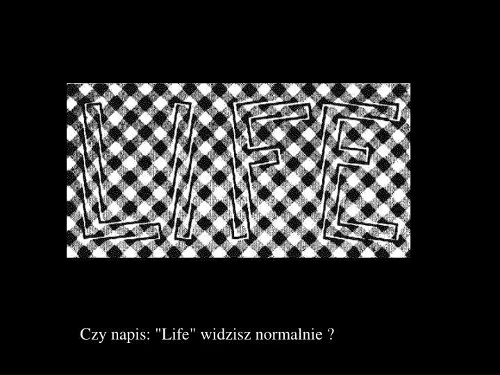 """Czy napis: """"Life"""" widzisz normalnie ?"""