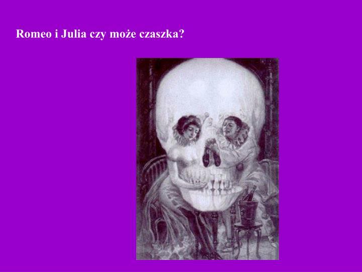 Romeo i Julia czy może czaszka?