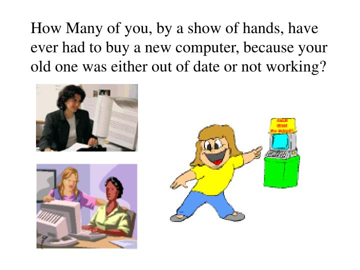 How Many of you, by a show of hands, have ever had to buy a new computer, because your old one was e...