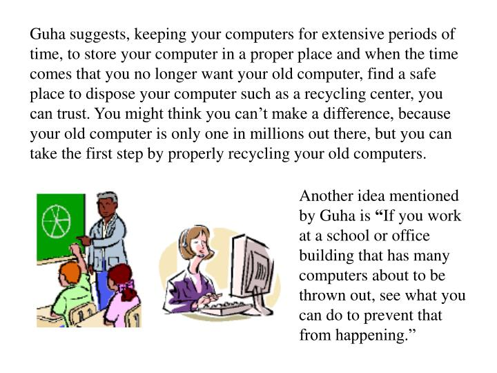 Guha suggests, keeping your computers for extensive periods of time, to store your computer in a proper place and when the time comes that you no longer want your old computer, find a safe place to dispose your computer such as a recycling center, you can trust. You might think you can't make a difference, because your old computer is only one in millions out there, but you can take the first step by properly recycling your old computers.