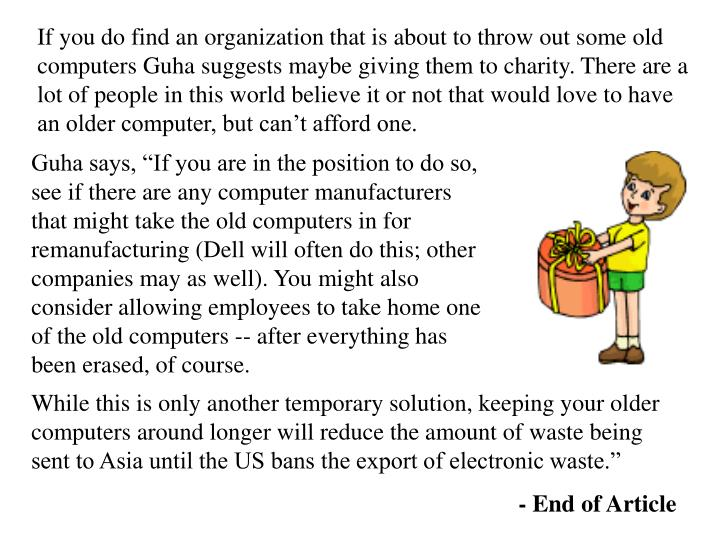 If you do find an organization that is about to throw out some old computers Guha suggests maybe giving them to charity. There are a lot of people in this world believe it or not that would love to have an older computer, but can't afford one.