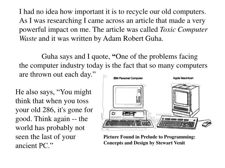 I had no idea how important it is to recycle our old computers. As I was researching I came across an article that made a very powerful impact on me. The article was called