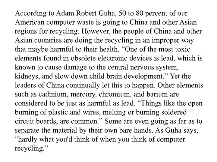 """According to Adam Robert Guha, 50 to 80 percent of our American computer waste is going to China and other Asian regions for recycling. However, the people of China and other Asian countries are doing the recycling in an improper way that maybe harmful to their health. """"One of the most toxic elements found in obsolete electronic devices is lead, which is known to cause damage to the central nervous system, kidneys, and slow down child brain development."""" Yet the leaders of China continually let this to happen. Other elements such as cadmium, mercury, chromium, and barium are considered to be just as harmful as lead. """"Things like the open burning of plastic and wires, melting or burning soldered circuit boards, are common."""" Some are even going as far as to separate the material by their own bare hands. As Guha says, """"hardly what you'd think of when you think of computer recycling."""""""