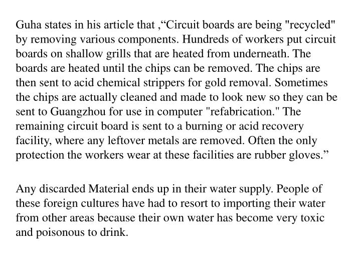 """Guha states in his article that ,""""Circuit boards are being """"recycled"""" by removing various components. Hundreds of workers put circuit boards on shallow grills that are heated from underneath. The boards are heated until the chips can be removed. The chips are then sent to acid chemical strippers for gold removal. Sometimes the chips are actually cleaned and made to look new so they can be sent to Guangzhou for use in computer """"refabrication."""" The remaining circuit board is sent to a burning or acid recovery facility, where any leftover metals are removed. Often the only protection the workers wear at these facilities are rubber gloves."""""""