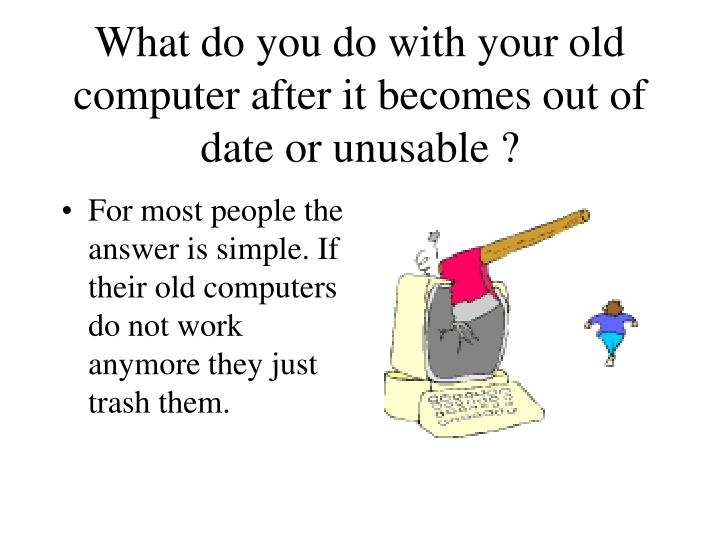 What do you do with your old computer after it becomes out of date or unusable