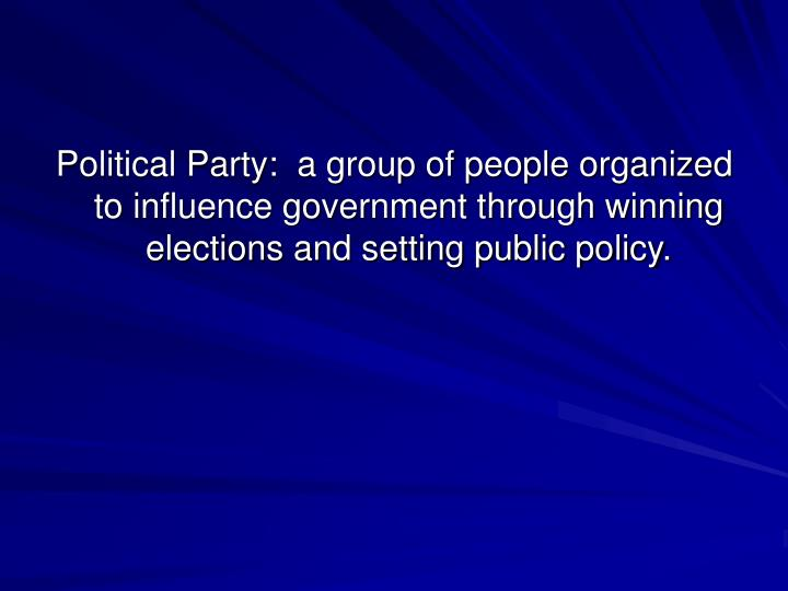 Political Party:  a group of people organized to influence government through winning elections and setting public policy.