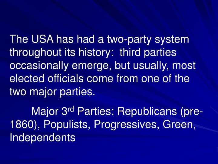 The USA has had a two-party system throughout its history:  third parties occasionally emerge, but usually, most elected officials come from one of the two major parties.