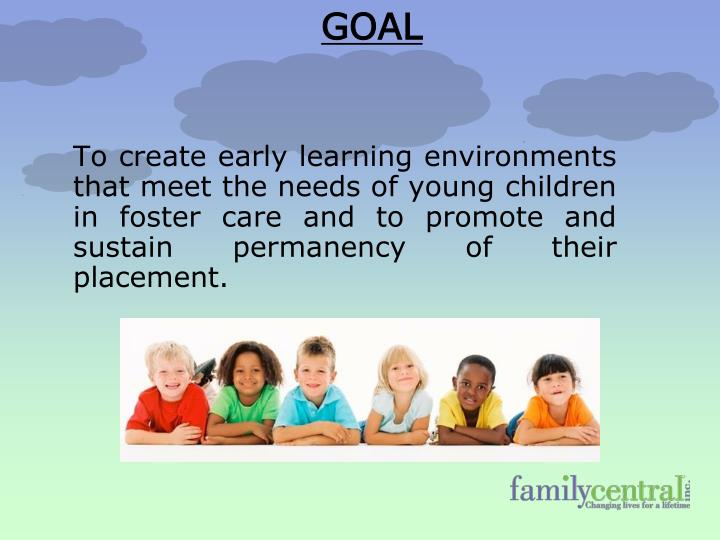 To create early learning environments that meet the needs of young children in foster care and to pr...