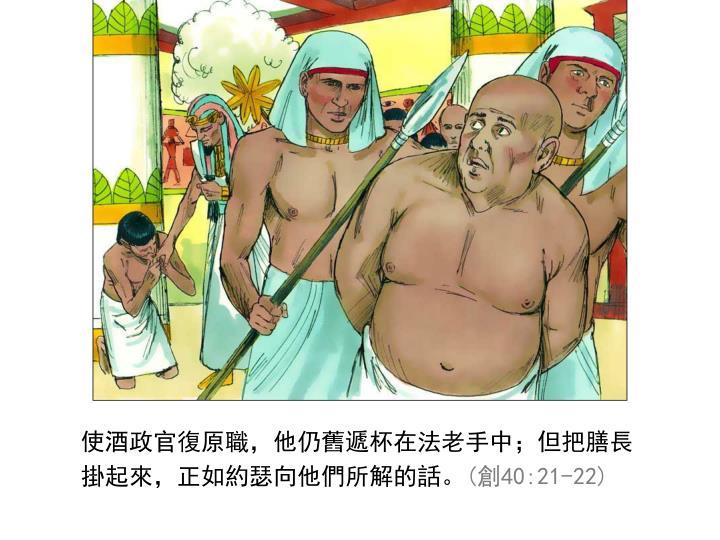 使酒政官復原職,他仍舊遞杯在法老手中;但把膳長掛起來,正如約瑟向他們所解的話。