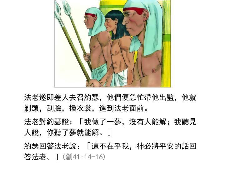 法老遂即差人去召約瑟,他們便急忙帶他出監,他就剃頭,刮臉,換衣裳,進到法老面前。