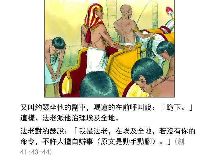 又叫約瑟坐他的副車,喝道的在前呼叫說:「跪下。」這樣、法老派他治理埃及全地。