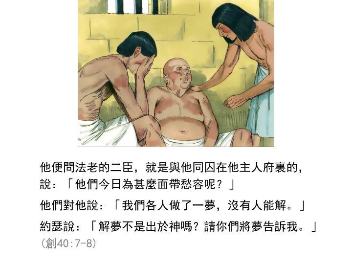 他便問法老的二臣,就是與他同囚在他主人府裏的,說:「他們今日為甚麼面帶愁容呢?」