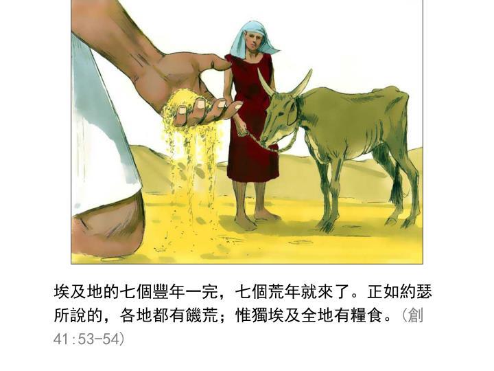 埃及地的七個豐年一完,七個荒年就來了。正如約瑟所說的,各地都有饑荒;惟獨埃及全地有糧食。