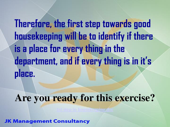 Therefore, the first step towards good housekeeping will be to identify if there is a place for every thing in the department, and if every thing is in it's place.