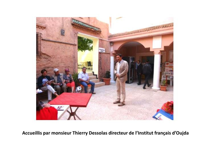 Accueillis par monsieur Thierry Dessolas directeur de l'Institut français d'Oujda