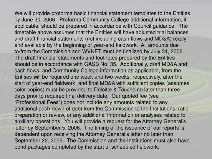 """We will provide proforma basic financial statement templates to the Entities by June 30, 2006.  Proforma Community College additional information, if applicable, should be prepared in accordance with Council guidance.  The timetable above assumes that the Entities will have adjusted trial balances and draft financial statements (not including cash flows and MD&A) ready and available by the beginning of year-end fieldwork.  All amounts due to/from the Commission and WVNET must be finalized by July 31, 2006.  The draft financial statements and footnotes prepared by the Entities should be in accordance with GASB No. 35.  Additionally, draft MD&A and cash flows, and Community College information as applicable, from the Entities will be required one week and two weeks, respectively, after the start of year-end fieldwork, and final MD&A with sufficient copies (assumes color copies) must be provided to Deloitte & Touche no later than three days prior to required final delivery date.  Our quoted fee (see """"Professional Fees"""") does not include any amounts related to any additional push-down of debt from the Commission to the Institutions, ratio preparation or review, or any additional information or analyses related to auxiliary operations.  You will provide a request for the Attorney General's letter by September 5, 2006.  The timing of the issuance of our reports is dependent upon receiving the Attorney General's letter no later than September 22, 2006.  The Commission and the Institutions must also have bond packages completed by the start of scheduled fieldwork."""