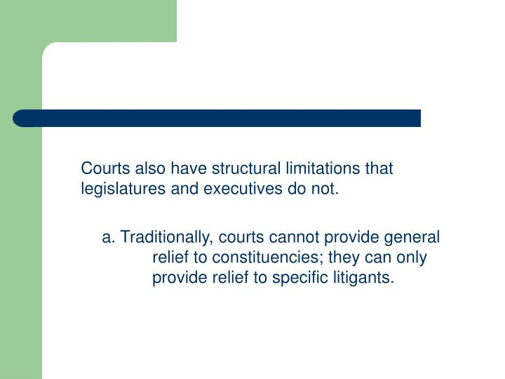 Courts also have structural limitations that legislatures and executives do not.