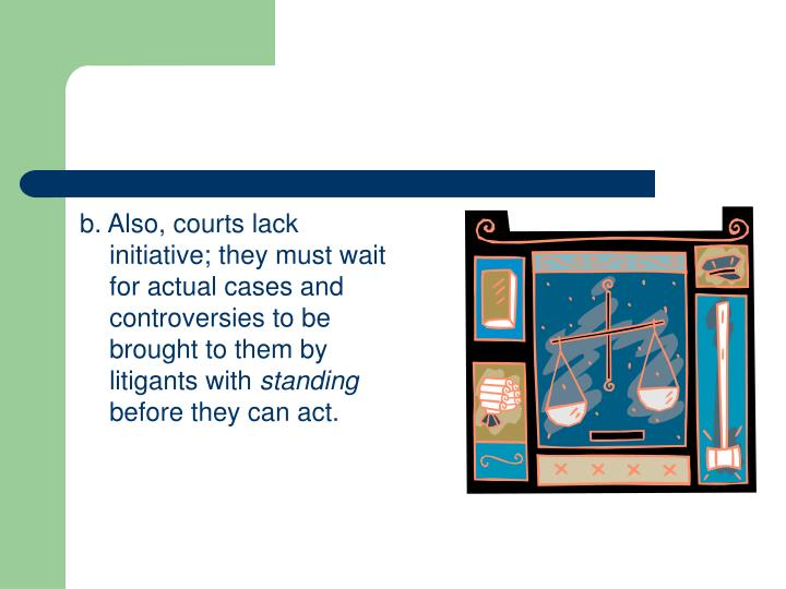 b. Also, courts lack initiative; they must wait for actual cases and controversies to be brought to them by litigants with