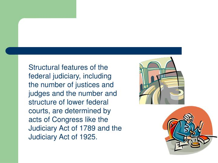 Structural features of the federal judiciary, including the number of justices and judges and the number and structure of lower federal courts, are determined by acts of Congress like the Judiciary Act of 1789 and the Judiciary Act of 1925.