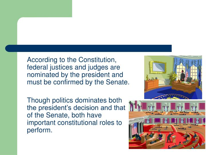 According to the Constitution, federal justices and judges are nominated by the president and must be confirmed by the Senate.