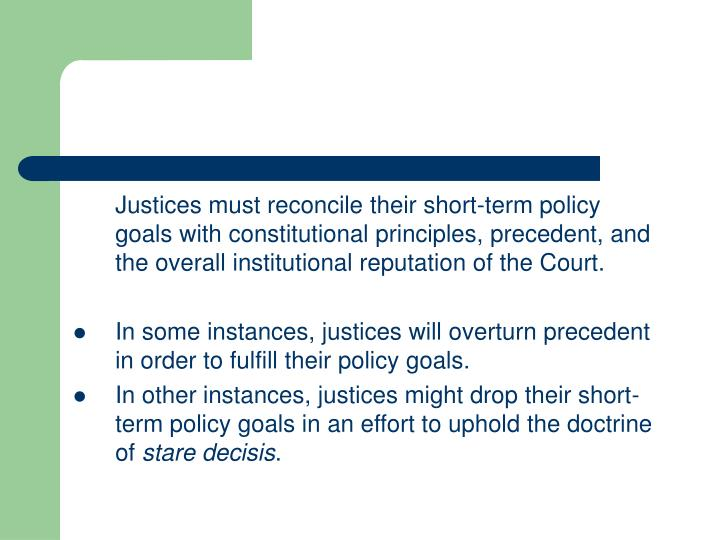 Justices must reconcile their short-term policy goals with constitutional principles, precedent, and the overall institutional reputation of the Court.