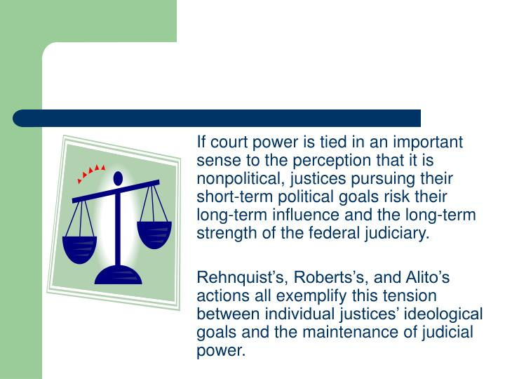 If court power is tied in an important sense to the perception that it is nonpolitical, justices pursuing their short-term political goals risk their long-term influence and the long-term strength of the federal judiciary.