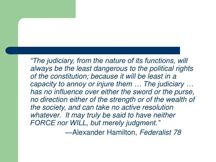 """""""The judiciary, from the nature of its functions, will always be the least dangerous to the political rights of the constitution; because it will be least in a capacity to annoy or injure them … The judiciary … has no influence over either the sword or the purse, no direction either of the strength or of the wealth of the society, and can take no active resolution whatever.  It may truly be said to have neither FORCE nor WILL, but merely judgment."""""""