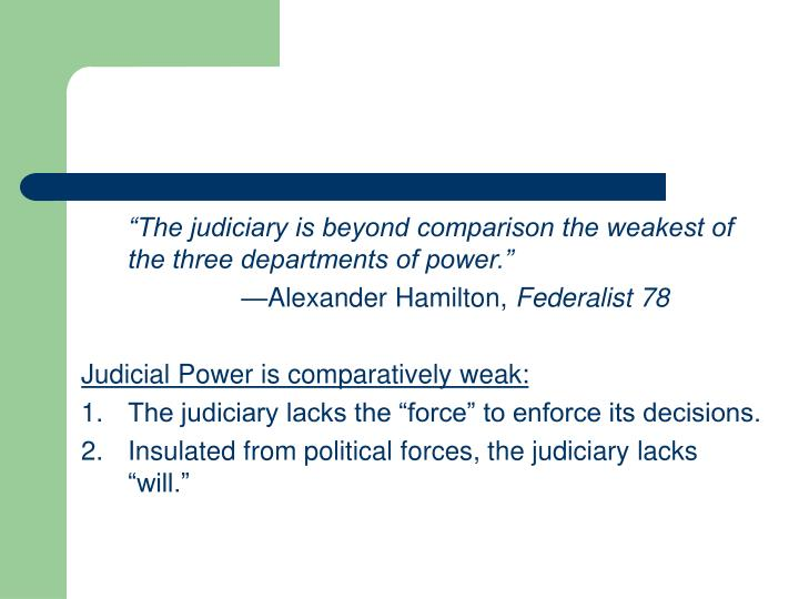 """""""The judiciary is beyond comparison the weakest of the three departments of power."""""""