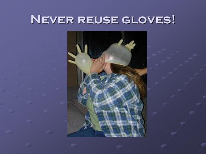 Never reuse gloves!