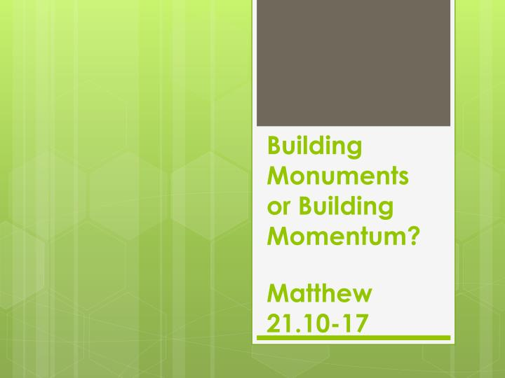 building monuments or building momentum matthew 21 10 17 n.