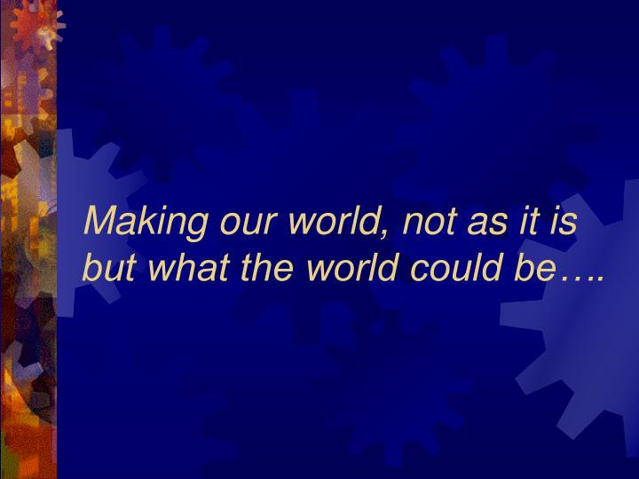 Making our world, not as it is but what the world could be….