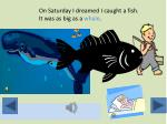 on saturday i dreamed i caught a fish it was as big as a whale