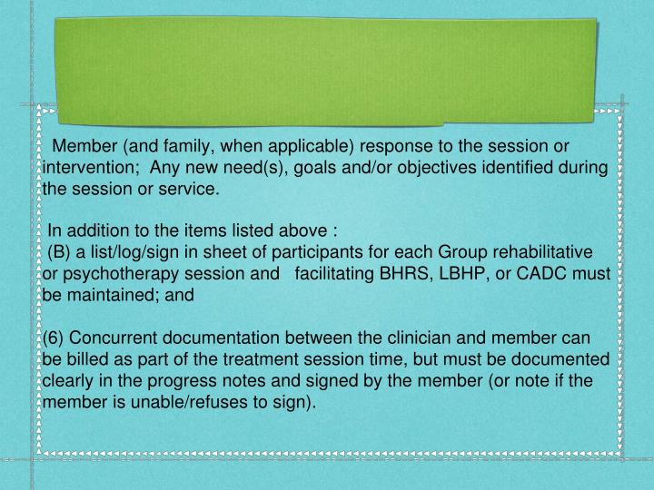 Member (and family, when applicable) response to the session or intervention;  Any new need(s), goals and/or objectives identified during the session or service.