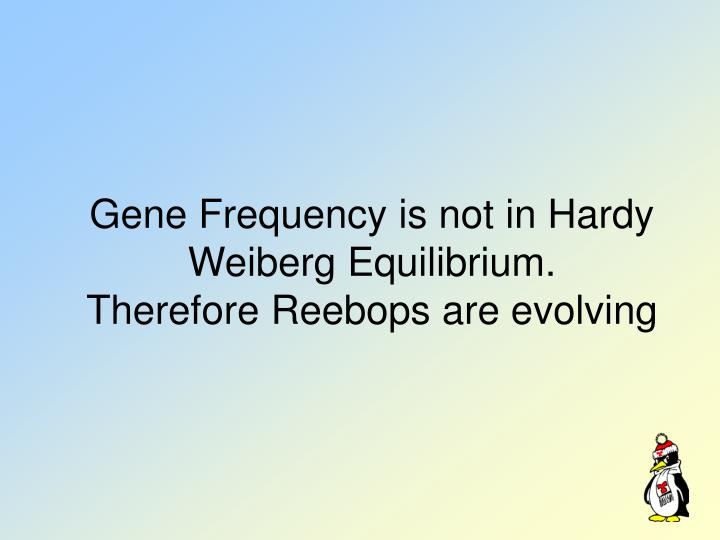 Gene Frequency is not in Hardy Weiberg Equilibrium.