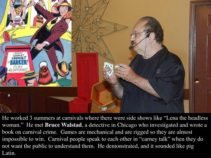 """He worked 3 summers at carnivals where there were side shows like """"Lena the headless woman.""""  He met"""