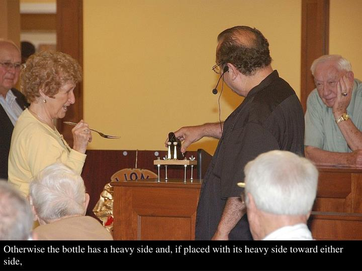 Otherwise the bottle has a heavy side and, if placed with its heavy side toward either side,