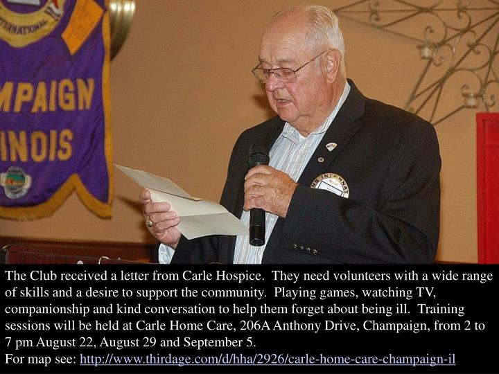 The Club received a letter from Carle Hospice.  They need volunteers with a wide range of skills and a desire to support the community.  Playing games, watching TV, companionship and kind conversation to help them forget about being ill.  Training sessions will be held at Carle Home Care, 206A Anthony Drive, Champaign, from 2 to 7 pm August 22, August 29 and September 5.