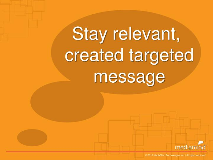 Stay relevant, created targeted message