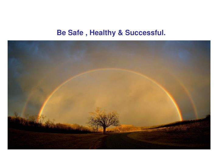 Be Safe , Healthy & Successful.