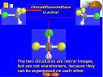 chlorodifluoromethane is achiral1