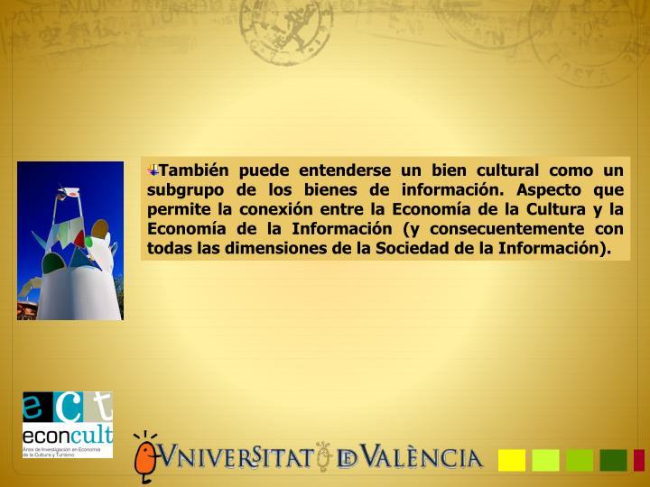 También puede entenderse un bien cultural como un subgrupo de los bienes de información. Aspecto que permite la conexión entre la Economía de la Cultura y la Economía de la Información (y consecuentemente con todas las dimensiones de la Sociedad de la Información).