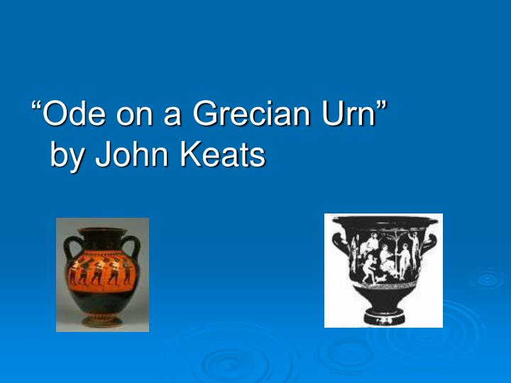 john keats ode on a grecian urn thesis Ode on a grecian urn edward bliss reed has claimed that the odes of keats are not only the greatest lyric achievement, but they are the finest expression of his genius (425) these works of john keats are particularly notable for their fine sense of lyricism.